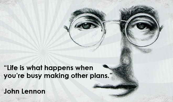 Life is what happens when you are busy making other plans John Lennon