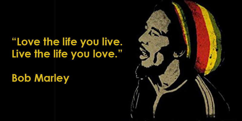 bob marley Love the life you live Live the life you love